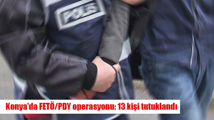 Konya'da FETÖ/PDY operasyonu: 13 kişi tutuklandı
