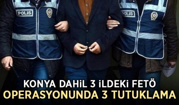 Konya dahil 3 ildeki FETÖ operasyonunda 3 tutuklama
