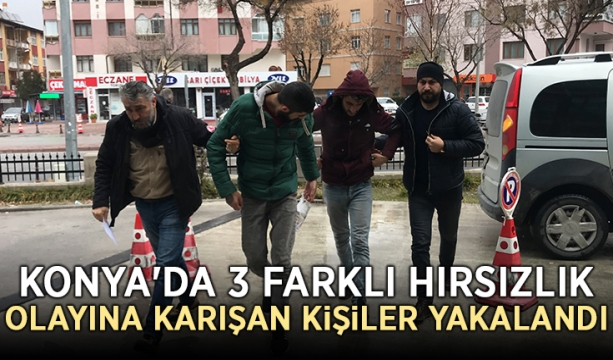 Konya'da 3 farklı hırsızlık olayına karışan kişiler yakalandı