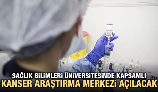Sağlık Bilimleri Üniversitesinde Kapsamlı Kanser Araştırma Merkezi açılacak