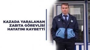 Kazada yaralanan zabıta görevlisi hayatını kaybetti