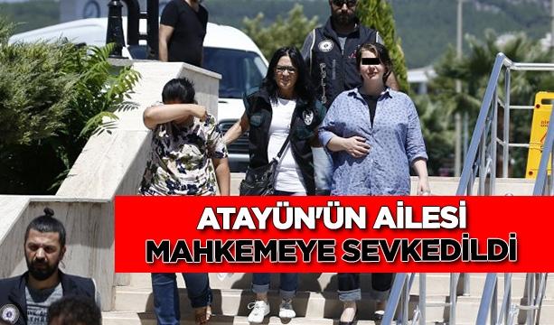 Anadolu Atayün'ün eşi ve oğlu adliyeye sevk edildi