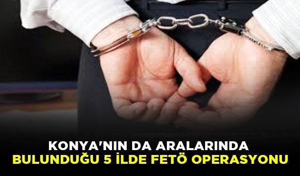 Konya'nın da aralarında bulunduğu 5 ilde FETÖ operasyonu #KonyaHaber