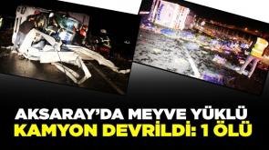 Aksaray'da meyve yüklü kamyon devrildi: 1 ölü