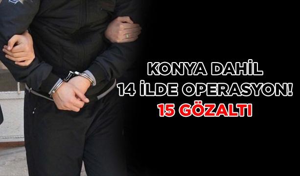 Konya dahil 14 ilde operasyon! 15 gözaltı #konyahaber