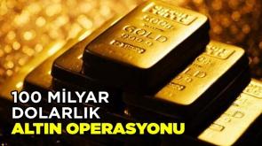 100 milyar dolarlık altın operasyonu