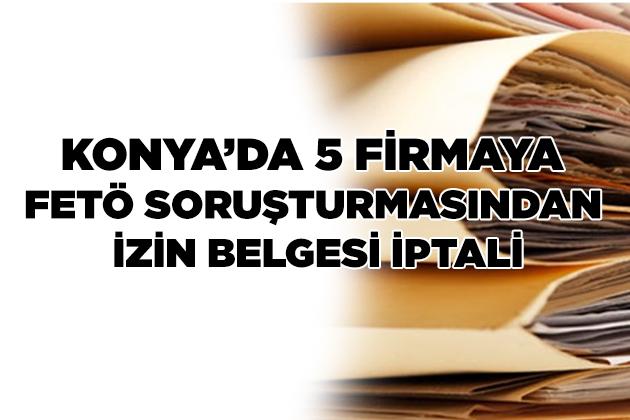 Konya Haber:  Konya Beyşehir'de 5 firmaya FETÖ soruşturmasından izin belgesi iptali
