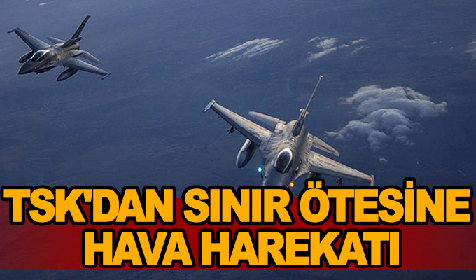 Son Dakika Haber:  TSK'dan sınır ötesine hava harekatı