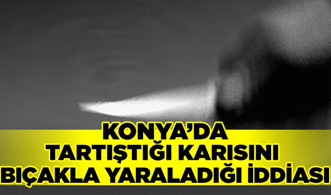 Konya Haber:  Konya'da Tartıştığı karısını bıçakla yaraladığı iddiası