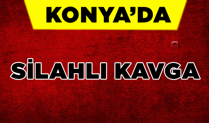 Konya Haber:  Konya'da silahlı kavga