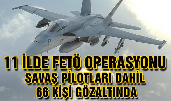 11 İlde FETÖ Operasyonu! Savaş Pilotları Dahil 66 Kişi Gözaltında