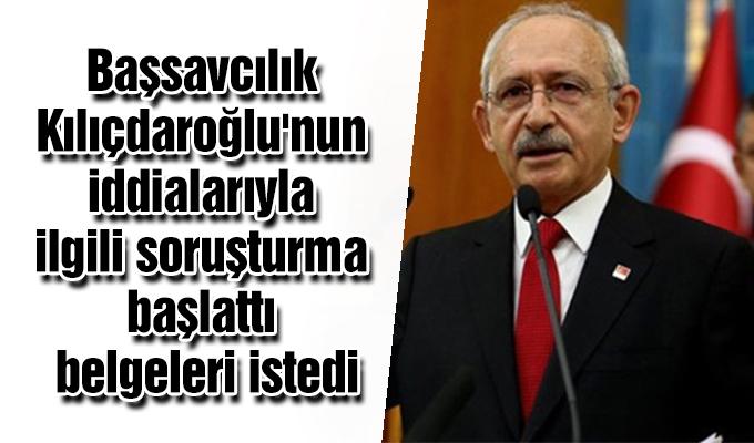 Başsavcılık Kılıçdaroğlu'nun iddialarıyla ilgili soruşturma başlattı, belgeleri istedi