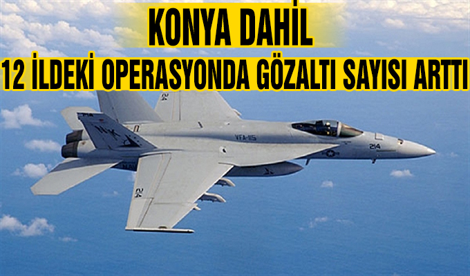 Konya Haber:  Konya dahil 12 ildeki operasyonda gözaltı sayısı arttı