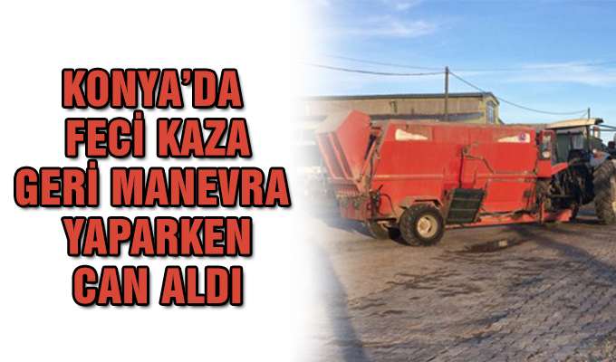 Konya Haber: Konya'da feci olay! Geri manevra yapan traktörün altında kaldı