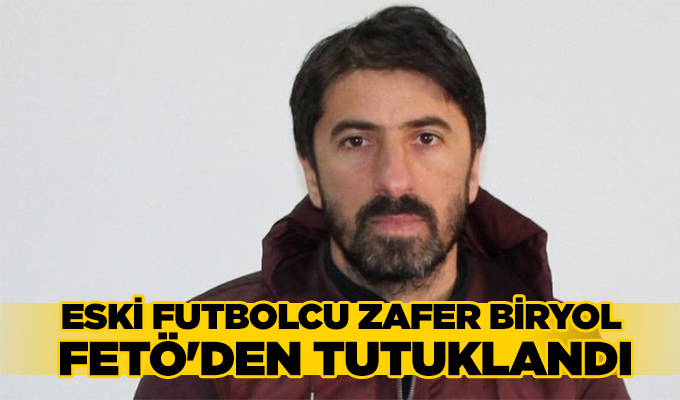 Eski Futbolcu Zafer Biryol, FETÖ'den Tutuklandı