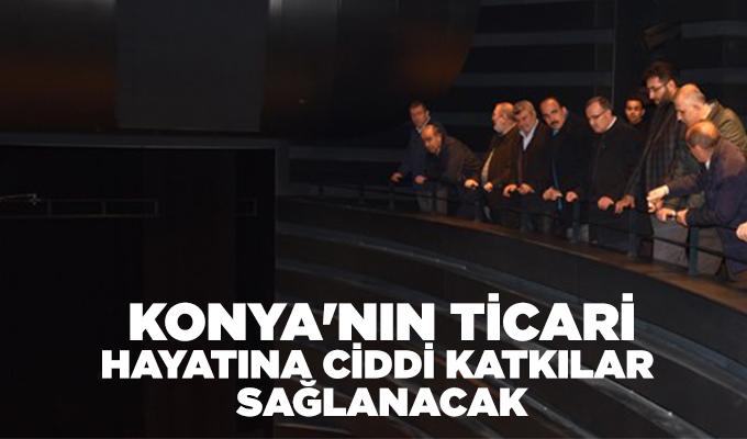 Konya'nın ticari hayatına ciddi katkılar sağlanacak