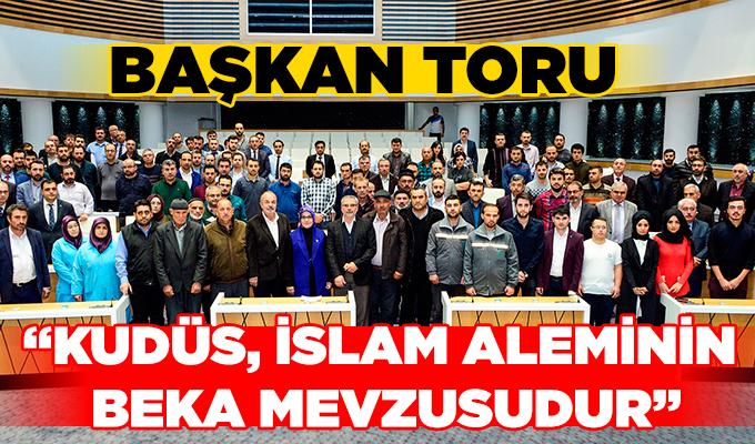 "Başkan Toru: ""Kudüs, İslam aleminin beka mevzuudur"""