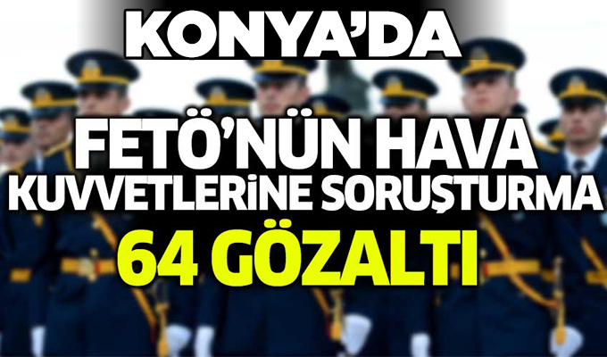 Konya Haber: FETÖ'nün Hava Kuvvetleri yapılanması soruşturması