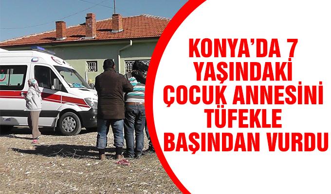 Konya Haber: Konya'da 7 yaşındaki çocuk annesini tüfekle başından vurdu