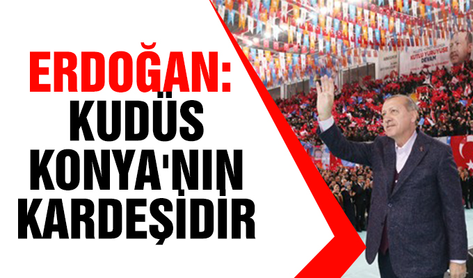 Erdoğan: Kudüs, Konya'nın kardeşidir