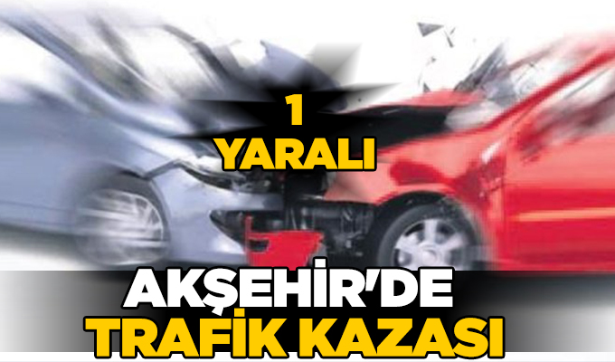 Konya Haber: Konya Akşehir'de trafik kazası: 1 yaralı