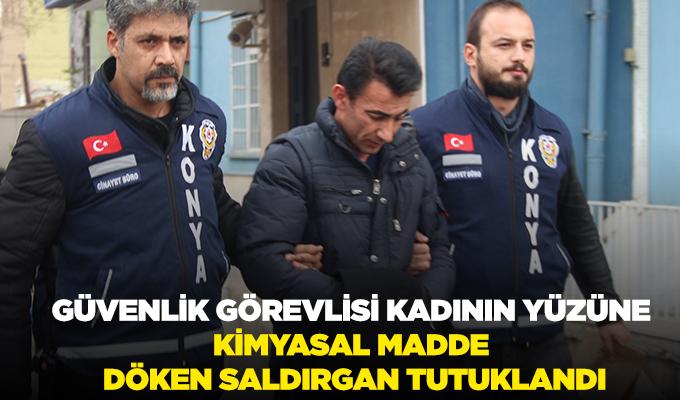 Konya Haber: Güvenlik görevlisi kadının yüzüne kimyasal madde döken saldırgan tutuklandı