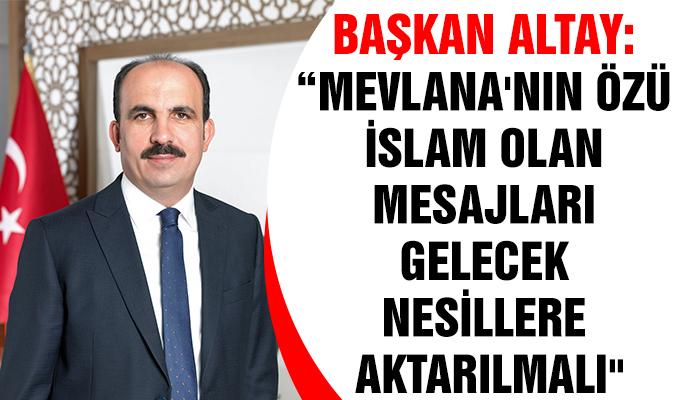 """Konya Haber: Başkan Altay: """"Mevlana'nın özü İslam olan mesajları gelecek nesillere aktarılmalı"""