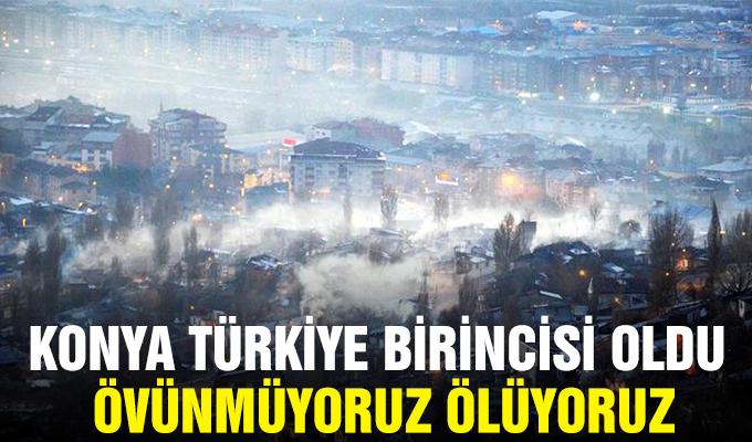 Konya Türkiye birincisi oldu övünmüyoruz ÖLÜYORUZ.