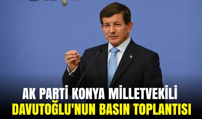 AK Parti Konya Milletvekili Davutoğlu'nun Basın Toplantısı