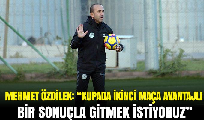 """Mehmet Özdilek: """"Kupada ikinci maça avantajlı bir sonuçla gitmek istiyoruz"""""""