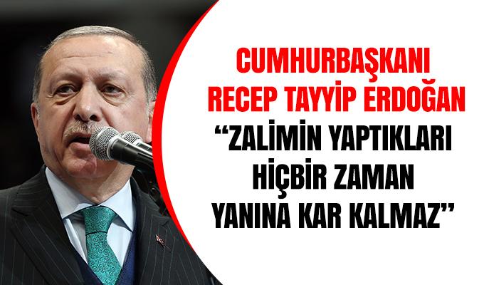 """Cumhurbaşkanı  Recep Tayyip Erdoğan """"Zalimin yaptıkları  hiçbir zaman  yanına kar kalmaz"""""""