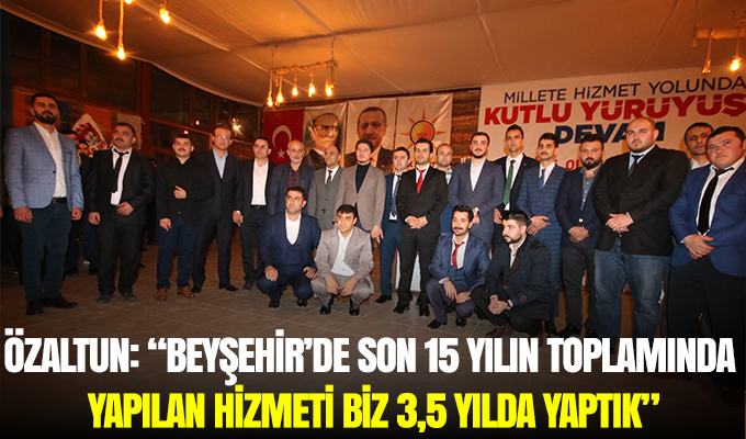 """Konya Haber: Özaltun: """"Beyşehir'de son 15 yılın toplamında yapılan hizmeti, biz 3,5 yılda yaptık"""""""