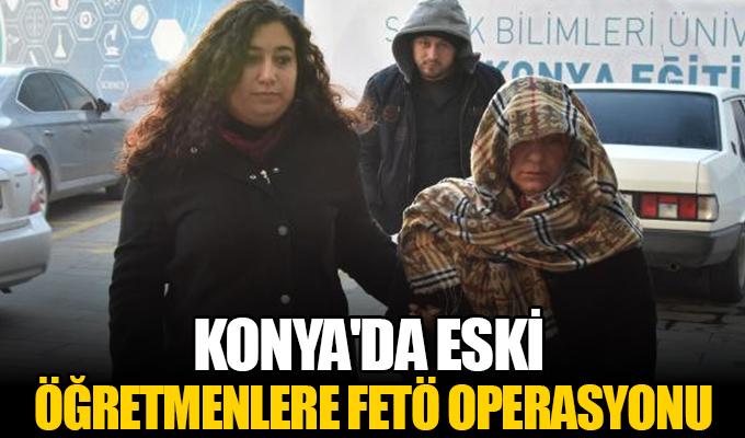 Konya'da Eski Öğretmenlere FETÖ Operasyonu