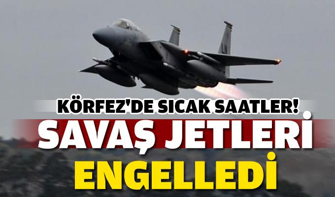 Körfez'de sıcak saatler! 'Savaş jetleri engelledi'