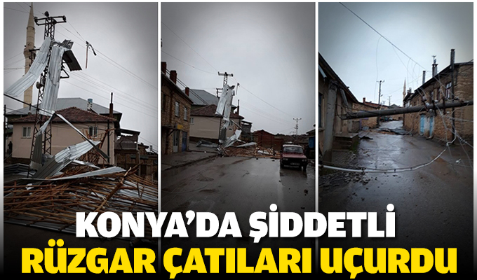 Konya'da şiddetli rüzgar çatıları uçurdu