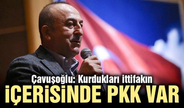 Çavuşoğlu: Kurdukları ittifakın içerisinde PKK var