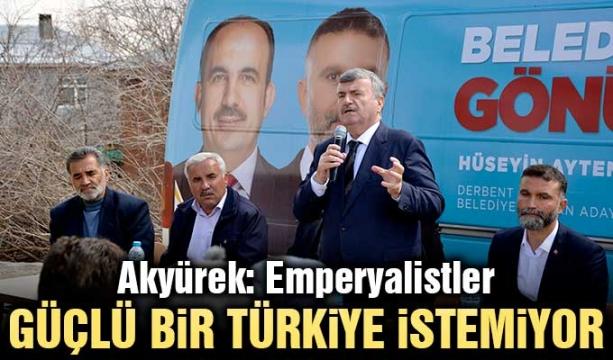Akyürek: Emperyalistler Güçlü Bir Türkiye İstemiyor