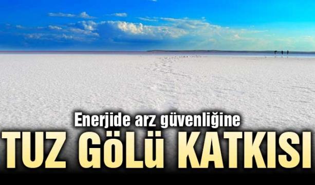 Enerjide arz güvenliğine Tuz Gölü katkısı