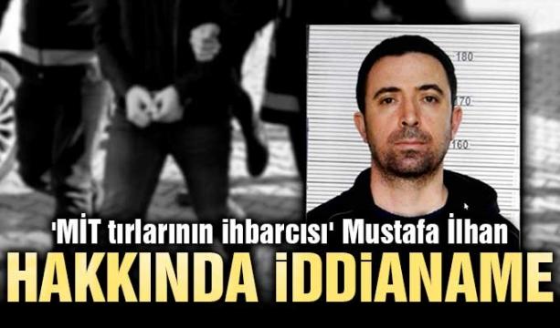 'MİT tırlarının ihbarcısı' Mustafa İlhan hakkında iddianame