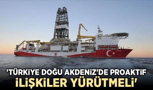 'Türkiye Doğu Akdeniz'de proaktif ilişkiler yürütmeli'