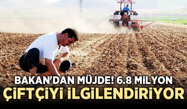 Bakan'dan Müjde! 6.8 milyon çiftçiyi ilgilendiriyor