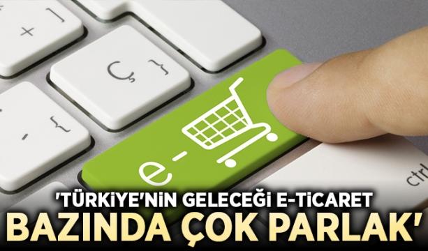 'Türkiye'nin geleceği e-ticaret bazında çok parlak'