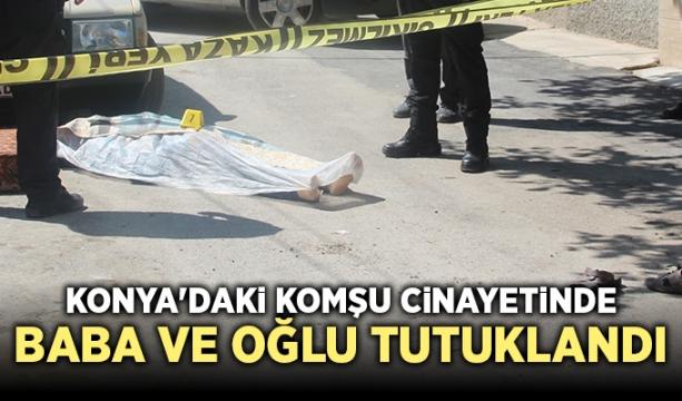 Konya'daki komşu cinayetinde baba ve oğlu tutuklandı