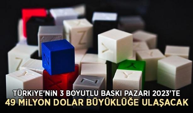 Türkiye'nin 3 boyutlu baskı pazarı 2023'te 49 milyon dolar büyüklüğe ulaşacak