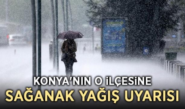 Konya'nın o ilçesine sağanak yağış uyarısı