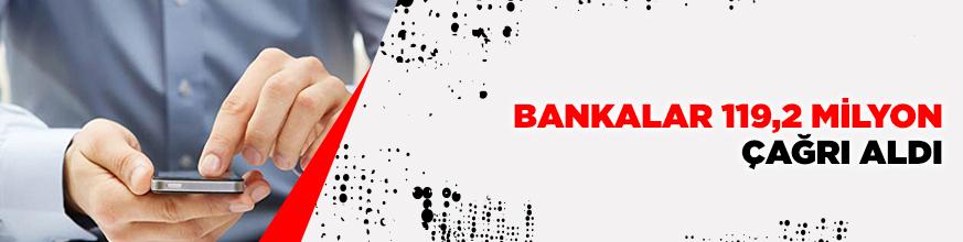 Bankalar 119,2 milyon çağrı aldı