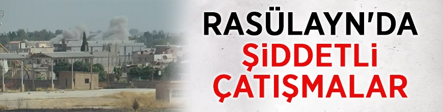 Rasülayn'da şiddetli çatışmalar